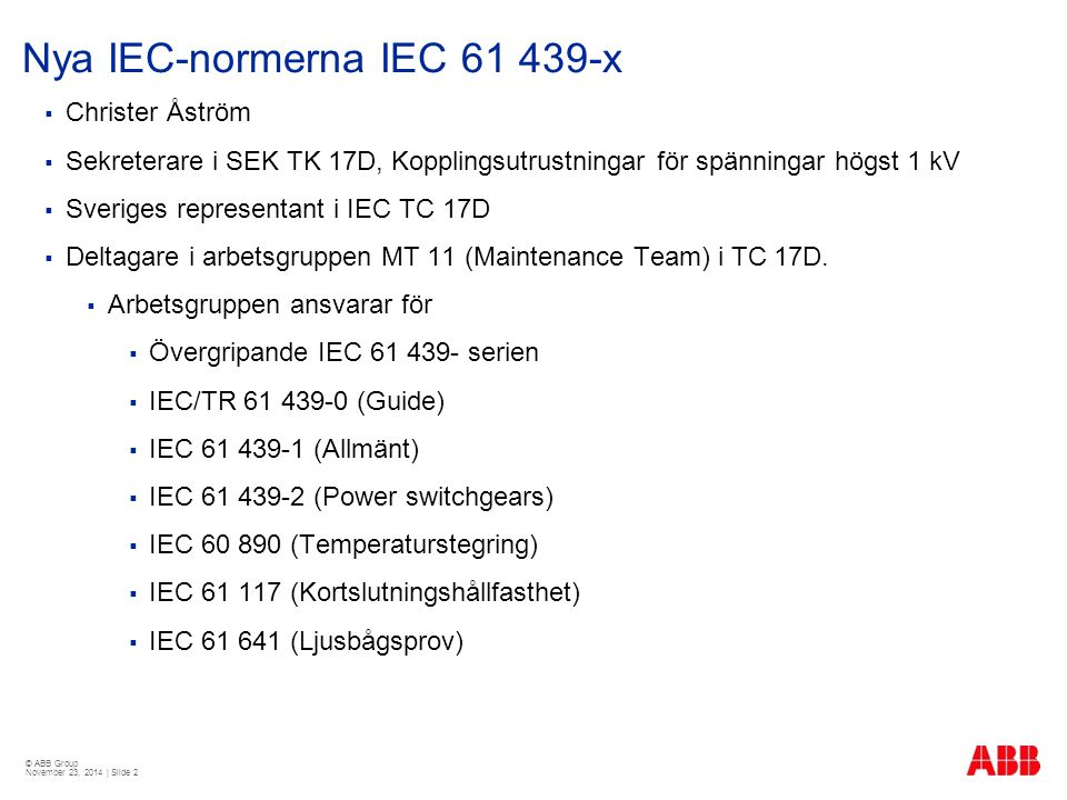 © ABB Group November 23, 2014 | Slide 2 Nya IEC-normerna IEC 61 439-x  Christer Åström  Sekreterare i SEK TK 17D, Kopplingsutrustningar för spänningar högst 1 kV  Sveriges representant i IEC TC 17D  Deltagare i arbetsgruppen MT 11 (Maintenance Team) i TC 17D.