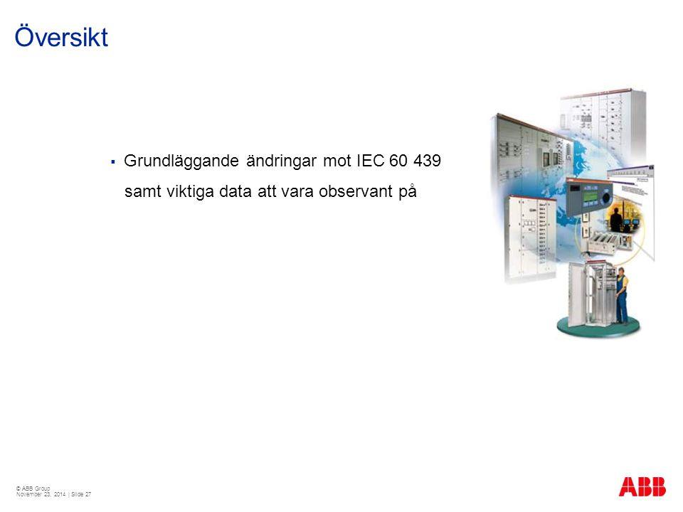 © ABB Group November 23, 2014 | Slide 27 Översikt  Grundläggande ändringar mot IEC 60 439 samt viktiga data att vara observant på