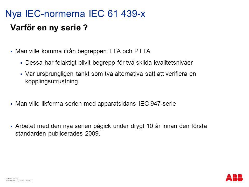 © ABB Group November 23, 2014 | Slide 3 Nya IEC-normerna IEC 61 439-x Varför en ny serie ?  Man ville komma ifrån begreppen TTA och PTTA  Dessa har