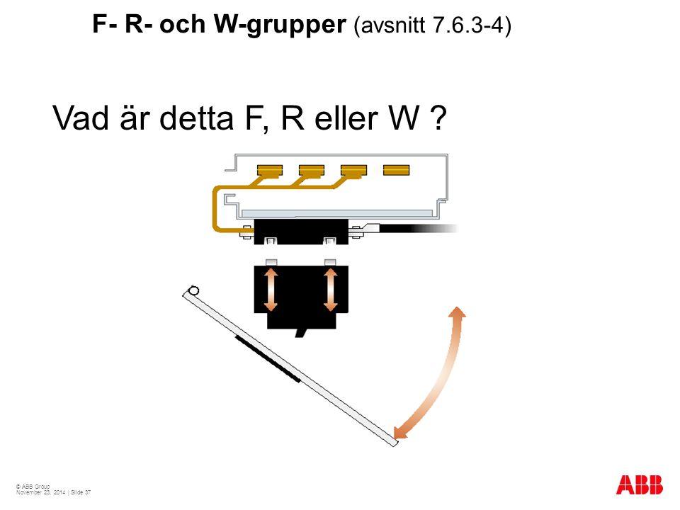 © ABB Group November 23, 2014 | Slide 37 F- R- och W-grupper (avsnitt 7.6.3-4) Vad är detta F, R eller W ?