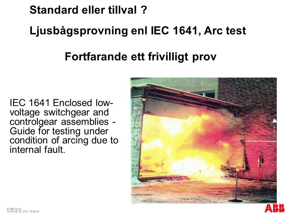 © ABB Group November 23, 2014 | Slide 48 Standard eller tillval ? Ljusbågsprovning enl IEC 1641, Arc test IEC 1641 Enclosed low- voltage switchgear an