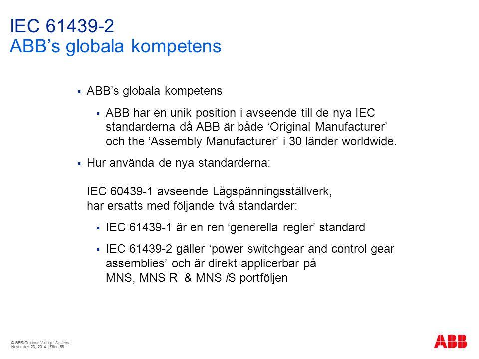© ABB Group November 23, 2014 | Slide 56 IEC 61439-2 ABB's globala kompetens  ABB's globala kompetens  ABB har en unik position i avseende till de nya IEC standarderna då ABB är både 'Original Manufacturer' och the 'Assembly Manufacturer' i 30 länder worldwide.