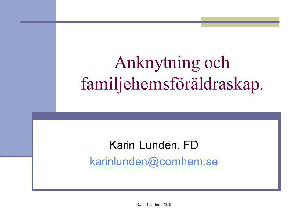 Karin Lundén, 2010 Anknytning och familjehemsföräldraskap. Karin Lundén, FD karinlunden@comhem.se