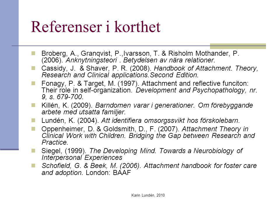Karin Lundén, 2010 Referenser i korthet Broberg, A., Granqvist, P.,Ivarsson, T. & Risholm Mothander, P. (2006). Anknytningsteori. Betydelsen av nära r