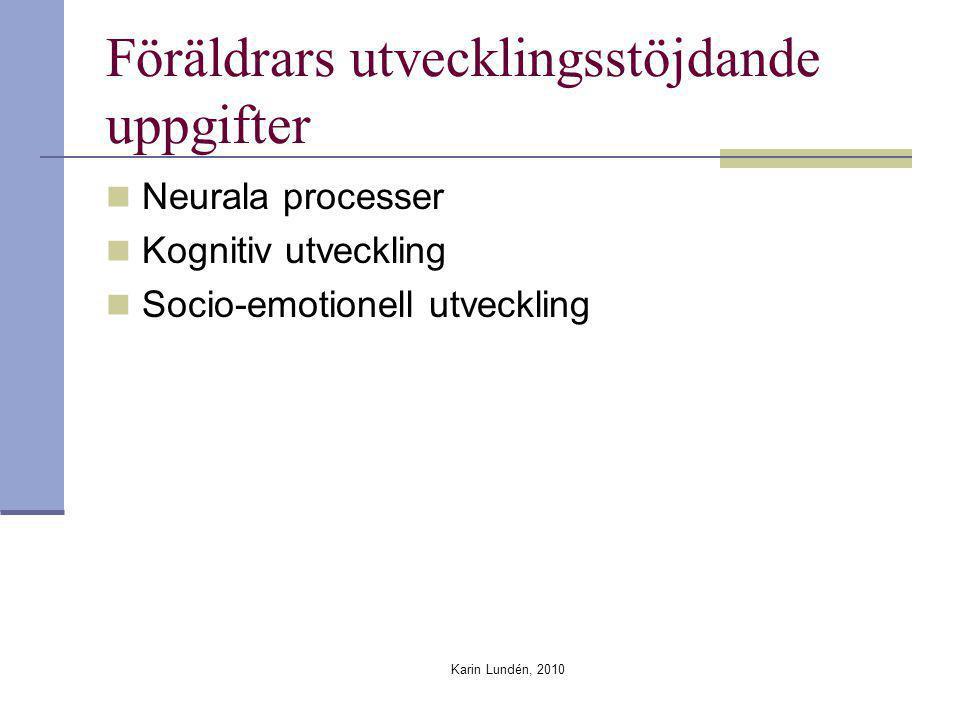 Karin Lundén, 2010 Föräldrars utvecklingsstöjdande uppgifter Neurala processer Kognitiv utveckling Socio-emotionell utveckling