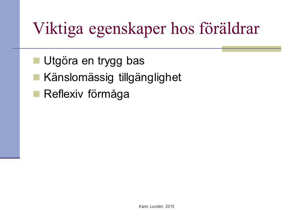 Karin Lundén, 2010 Viktiga egenskaper hos föräldrar Utgöra en trygg bas Känslomässig tillgänglighet Reflexiv förmåga