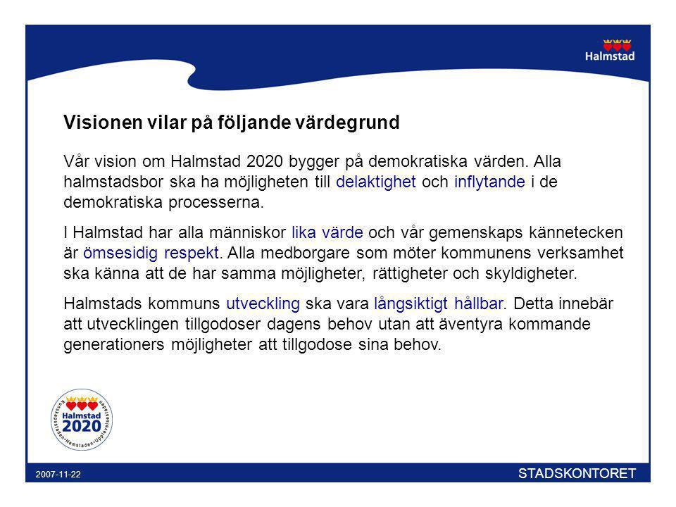 STADSKONTORET 2007-11-22 Visionen vilar på följande värdegrund Vår vision om Halmstad 2020 bygger på demokratiska värden. Alla halmstadsbor ska ha möj