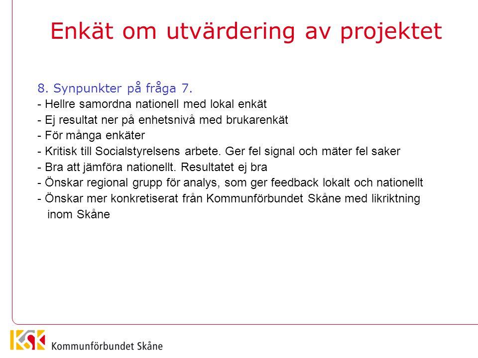 Enkät om utvärdering av projektet 8. Synpunkter på fråga 7. - Hellre samordna nationell med lokal enkät - Ej resultat ner på enhetsnivå med brukarenkä