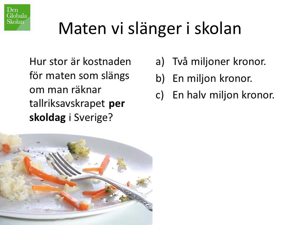 Maten vi slänger i skolan Hur stor är kostnaden för maten som slängs om man räknar tallriksavskrapet per skoldag i Sverige? a)Två miljoner kronor. b)E