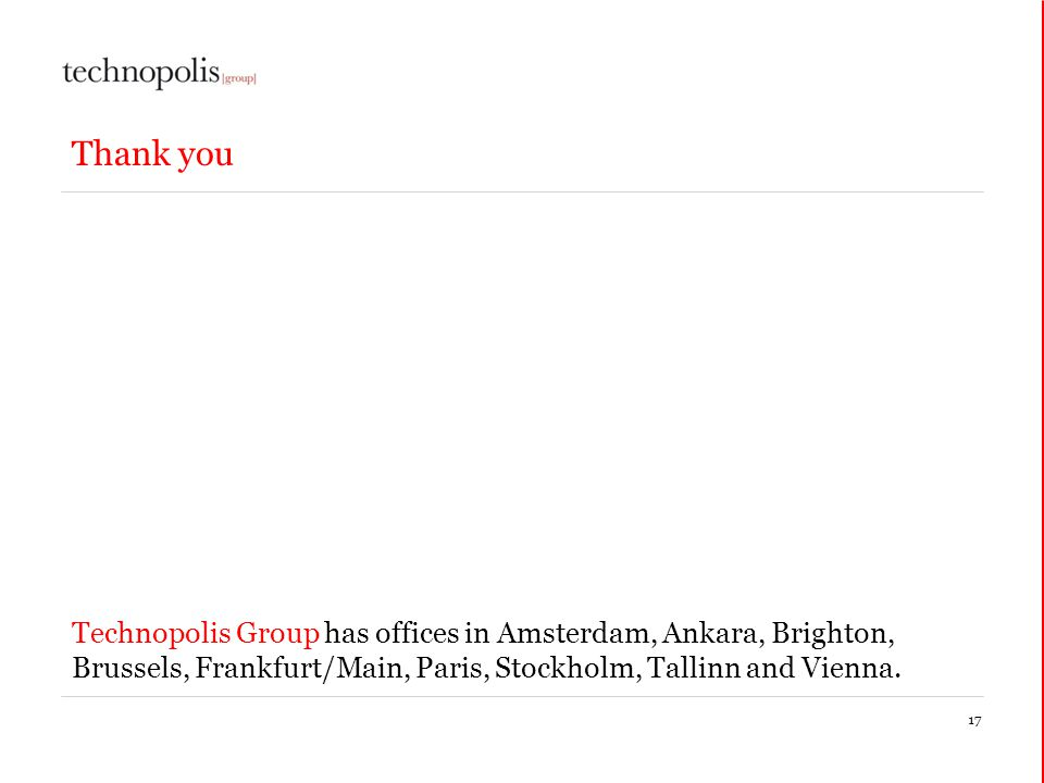 17 Thank you Technopolis Group has offices in Amsterdam, Ankara, Brighton, Brussels, Frankfurt/Main, Paris, Stockholm, Tallinn and Vienna.