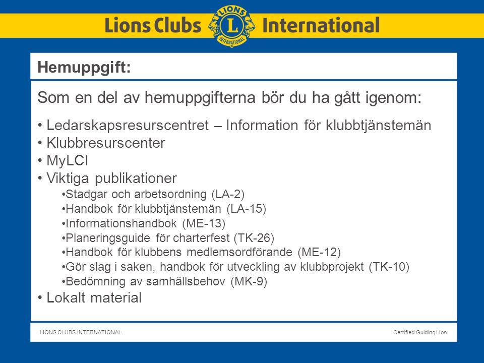 LIONS CLUBS INTERNATIONALCertified Guiding Lion Hemuppgift: Som en del av hemuppgifterna bör du ha gått igenom: Ledarskapsresurscentret – Information för klubbtjänstemän Klubbresurscenter MyLCI Viktiga publikationer Stadgar och arbetsordning (LA-2) Handbok för klubbtjänstemän (LA-15) Informationshandbok (ME-13) Planeringsguide för charterfest (TK-26) Handbok för klubbens medlemsordförande (ME-12) Gör slag i saken, handbok för utveckling av klubbprojekt (TK-10) Bedömning av samhällsbehov (MK-9) Lokalt material
