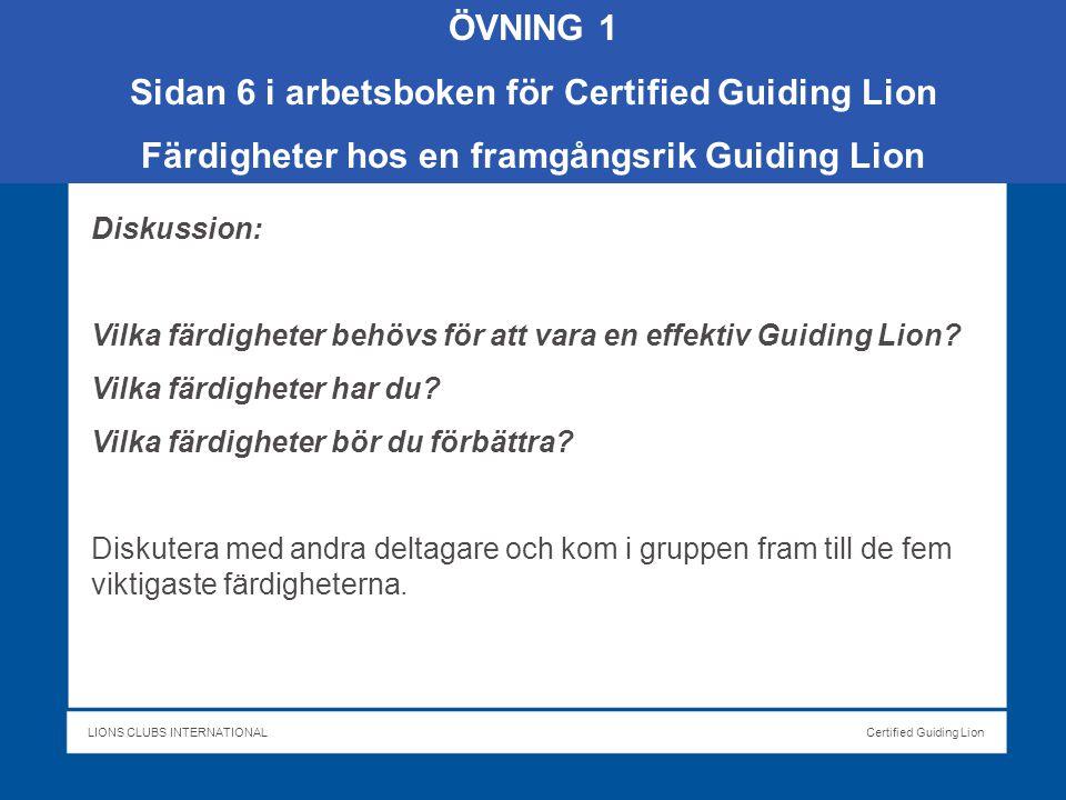 LIONS CLUBS INTERNATIONALCertified Guiding Lion ÖVNING 1 Sidan 6 i arbetsboken för Certified Guiding Lion Färdigheter hos en framgångsrik Guiding Lion Diskussion: Vilka färdigheter behövs för att vara en effektiv Guiding Lion.