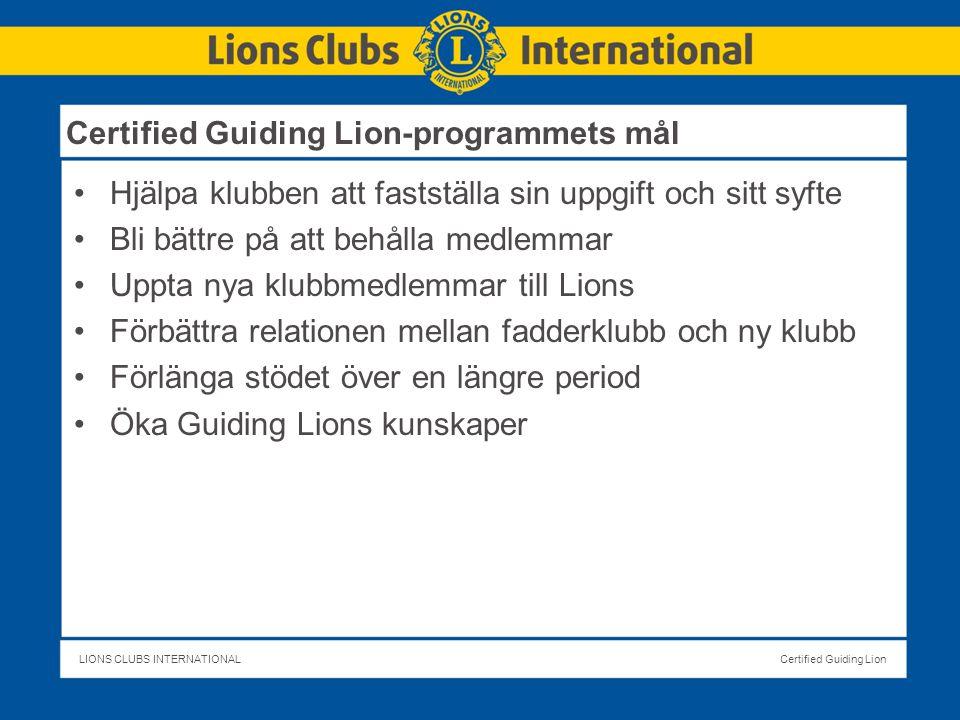 LIONS CLUBS INTERNATIONALCertified Guiding Lion Certified Guiding Lion-programmets mål Hjälpa klubben att fastställa sin uppgift och sitt syfte Bli bättre på att behålla medlemmar Uppta nya klubbmedlemmar till Lions Förbättra relationen mellan fadderklubb och ny klubb Förlänga stödet över en längre period Öka Guiding Lions kunskaper