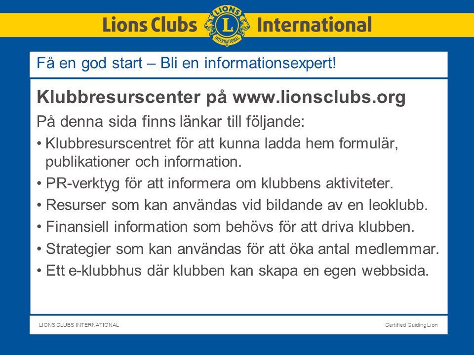 LIONS CLUBS INTERNATIONALCertified Guiding Lion Klubbresurscenter på www.lionsclubs.org På denna sida finns länkar till följande: Klubbresurscentret för att kunna ladda hem formulär, publikationer och information.