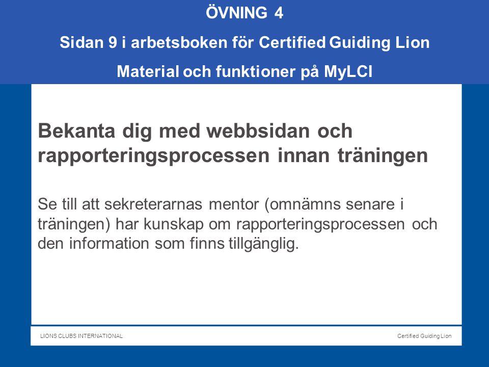 LIONS CLUBS INTERNATIONALCertified Guiding Lion Bekanta dig med webbsidan och rapporteringsprocessen innan träningen Se till att sekreterarnas mentor (omnämns senare i träningen) har kunskap om rapporteringsprocessen och den information som finns tillgänglig.