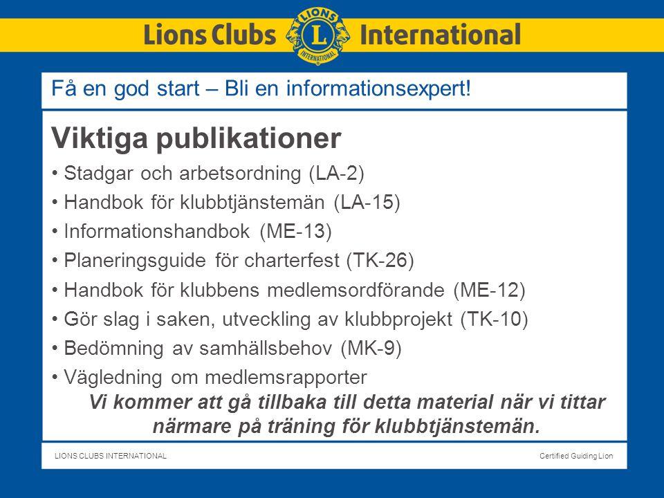 LIONS CLUBS INTERNATIONALCertified Guiding Lion Viktiga publikationer Stadgar och arbetsordning (LA-2) Handbok för klubbtjänstemän (LA-15) Informationshandbok (ME-13) Planeringsguide för charterfest (TK-26) Handbok för klubbens medlemsordförande (ME-12) Gör slag i saken, utveckling av klubbprojekt (TK-10) Bedömning av samhällsbehov (MK-9) Vägledning om medlemsrapporter Vi kommer att gå tillbaka till detta material när vi tittar närmare på träning för klubbtjänstemän.