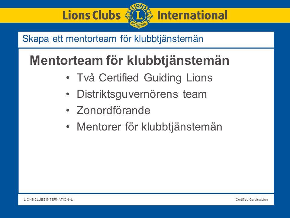 LIONS CLUBS INTERNATIONALCertified Guiding Lion Skapa ett mentorteam för klubbtjänstemän Mentorteam för klubbtjänstemän Två Certified Guiding Lions Distriktsguvernörens team Zonordförande Mentorer för klubbtjänstemän