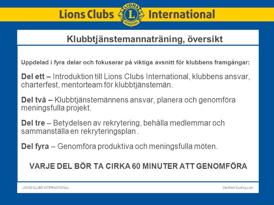 LIONS CLUBS INTERNATIONALCertified Guiding Lion Klubbtjänstemannaträning, översikt Uppdelad i fyra delar och fokuserar på viktiga avsnitt för klubbens framgångar: Del ett – Introduktion till Lions Clubs International, klubbens ansvar, charterfest, mentorteam för klubbtjänstemän.