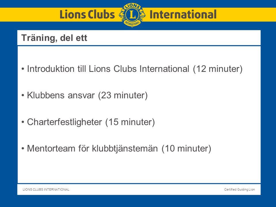 LIONS CLUBS INTERNATIONALCertified Guiding Lion Träning, del ett Introduktion till Lions Clubs International (12 minuter) Klubbens ansvar (23 minuter) Charterfestligheter (15 minuter) Mentorteam för klubbtjänstemän (10 minuter)