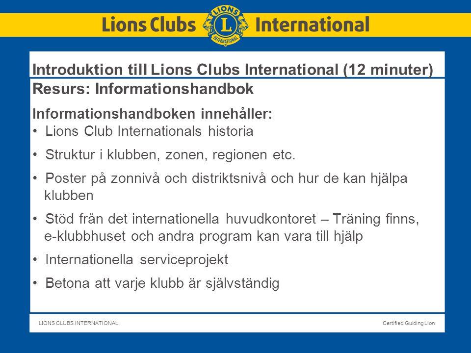 LIONS CLUBS INTERNATIONALCertified Guiding Lion Introduktion till Lions Clubs International (12 minuter) Resurs: Informationshandbok Informationshandboken innehåller: Lions Club Internationals historia Struktur i klubben, zonen, regionen etc.