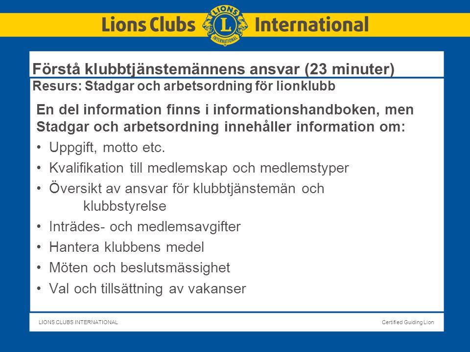 LIONS CLUBS INTERNATIONALCertified Guiding Lion Förstå klubbtjänstemännens ansvar (23 minuter) Resurs: Stadgar och arbetsordning för lionklubb En del information finns i informationshandboken, men Stadgar och arbetsordning innehåller information om: Uppgift, motto etc.