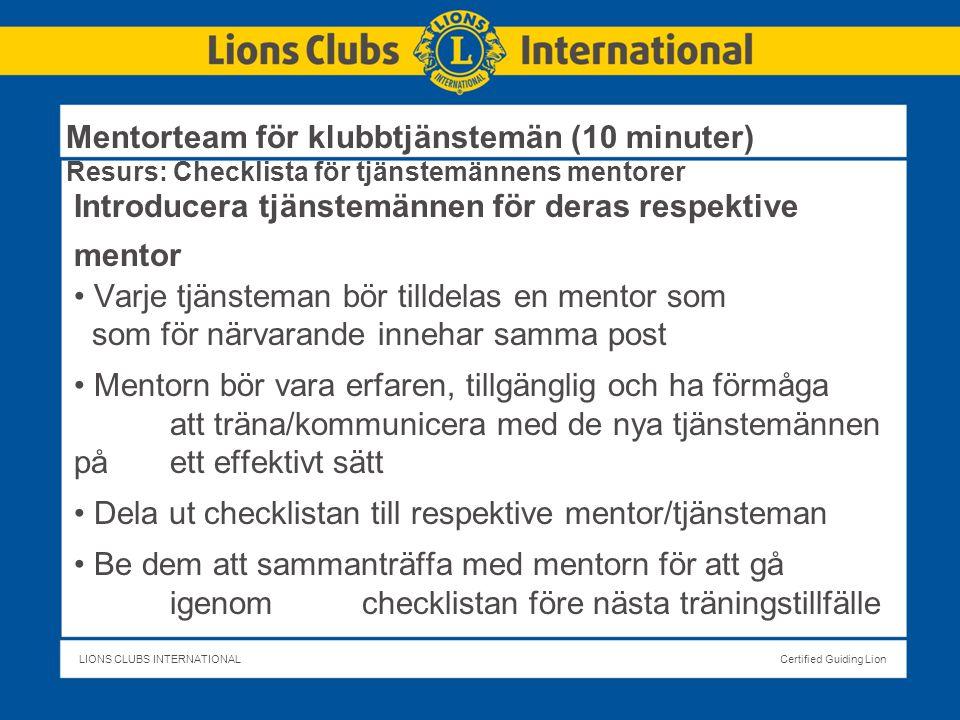 LIONS CLUBS INTERNATIONALCertified Guiding Lion Mentorteam för klubbtjänstemän (10 minuter) Resurs: Checklista för tjänstemännens mentorer Introducera tjänstemännen för deras respektive mentor Varje tjänsteman bör tilldelas en mentor som som för närvarande innehar samma post Mentorn bör vara erfaren, tillgänglig och ha förmåga att träna/kommunicera med de nya tjänstemännen på ett effektivt sätt Dela ut checklistan till respektive mentor/tjänsteman Be dem att sammanträffa med mentorn för att gå igenom checklistan före nästa träningstillfälle