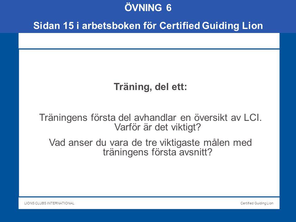 LIONS CLUBS INTERNATIONALCertified Guiding Lion ÖVNING 6 Sidan 15 i arbetsboken för Certified Guiding Lion Träning, del ett: Träningens första del avhandlar en översikt av LCI.