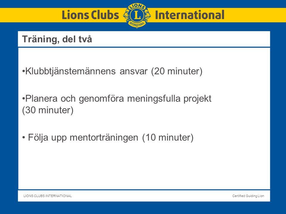 LIONS CLUBS INTERNATIONALCertified Guiding Lion Klubbtjänstemännens ansvar (20 minuter) Planera och genomföra meningsfulla projekt (30 minuter) Följa upp mentorträningen (10 minuter) Träning, del två