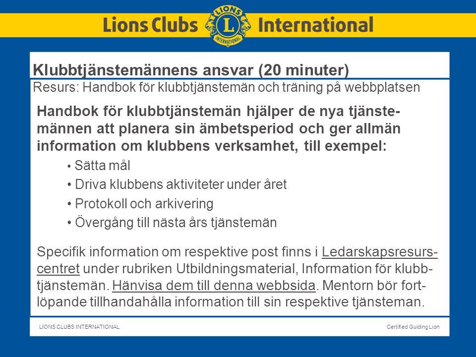 LIONS CLUBS INTERNATIONALCertified Guiding Lion Klubbtjänstemännens ansvar (20 minuter) Resurs: Handbok för klubbtjänstemän och träning på webbplatsen Handbok för klubbtjänstemän hjälper de nya tjänste- männen att planera sin ämbetsperiod och ger allmän information om klubbens verksamhet, till exempel: Sätta mål Driva klubbens aktiviteter under året Protokoll och arkivering Övergång till nästa års tjänstemän Specifik information om respektive post finns i Ledarskapsresurs- centret under rubriken Utbildningsmaterial, Information för klubb- tjänstemän.