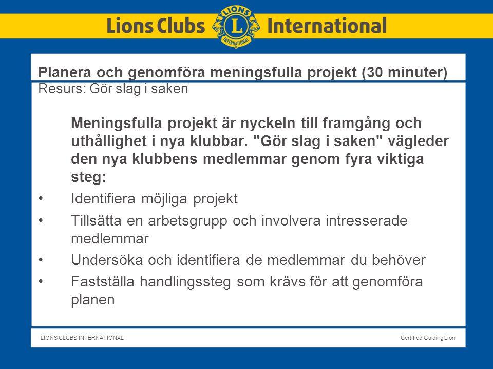 LIONS CLUBS INTERNATIONALCertified Guiding Lion Planera och genomföra meningsfulla projekt (30 minuter) Resurs: Gör slag i saken Meningsfulla projekt är nyckeln till framgång och uthållighet i nya klubbar.