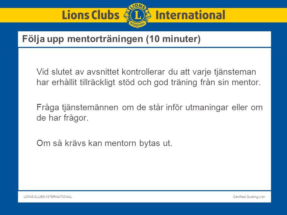 LIONS CLUBS INTERNATIONALCertified Guiding Lion Följa upp mentorträningen (10 minuter) Vid slutet av avsnittet kontrollerar du att varje tjänsteman har erhållit tillräckligt stöd och god träning från sin mentor.