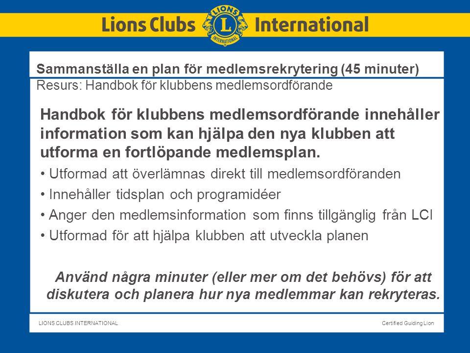 LIONS CLUBS INTERNATIONALCertified Guiding Lion Sammanställa en plan för medlemsrekrytering (45 minuter) Resurs: Handbok för klubbens medlemsordförande Handbok för klubbens medlemsordförande innehåller information som kan hjälpa den nya klubben att utforma en fortlöpande medlemsplan.