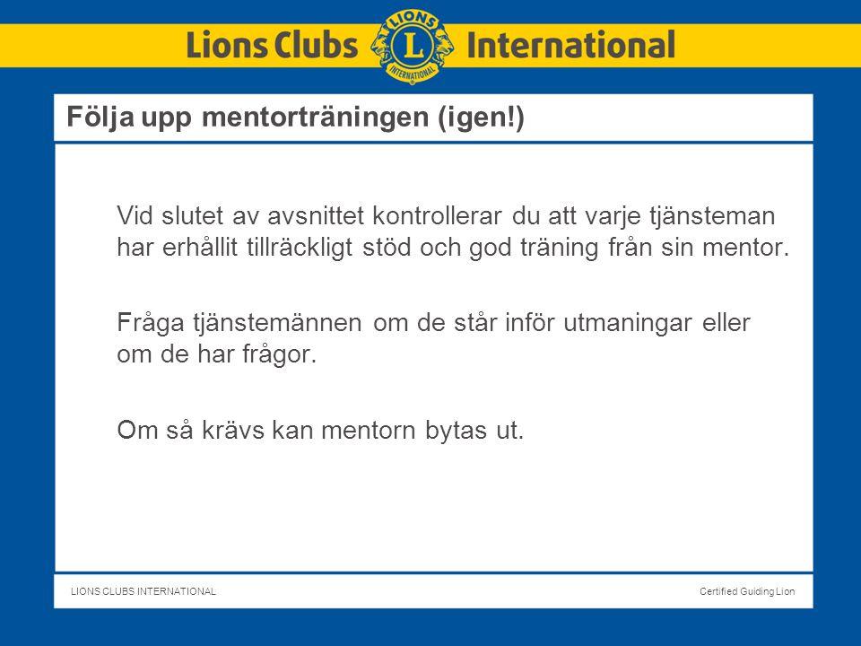 LIONS CLUBS INTERNATIONALCertified Guiding Lion Följa upp mentorträningen (igen!) Vid slutet av avsnittet kontrollerar du att varje tjänsteman har erhållit tillräckligt stöd och god träning från sin mentor.