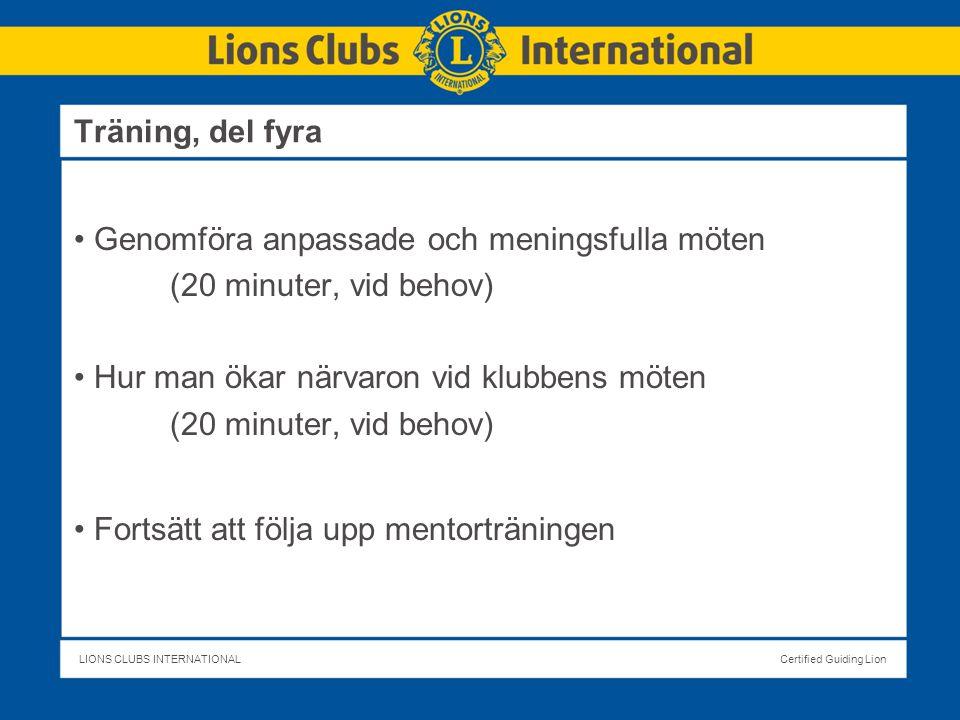 LIONS CLUBS INTERNATIONALCertified Guiding Lion Genomföra anpassade och meningsfulla möten (20 minuter, vid behov) Hur man ökar närvaron vid klubbens möten (20 minuter, vid behov) Fortsätt att följa upp mentorträningen Träning, del fyra