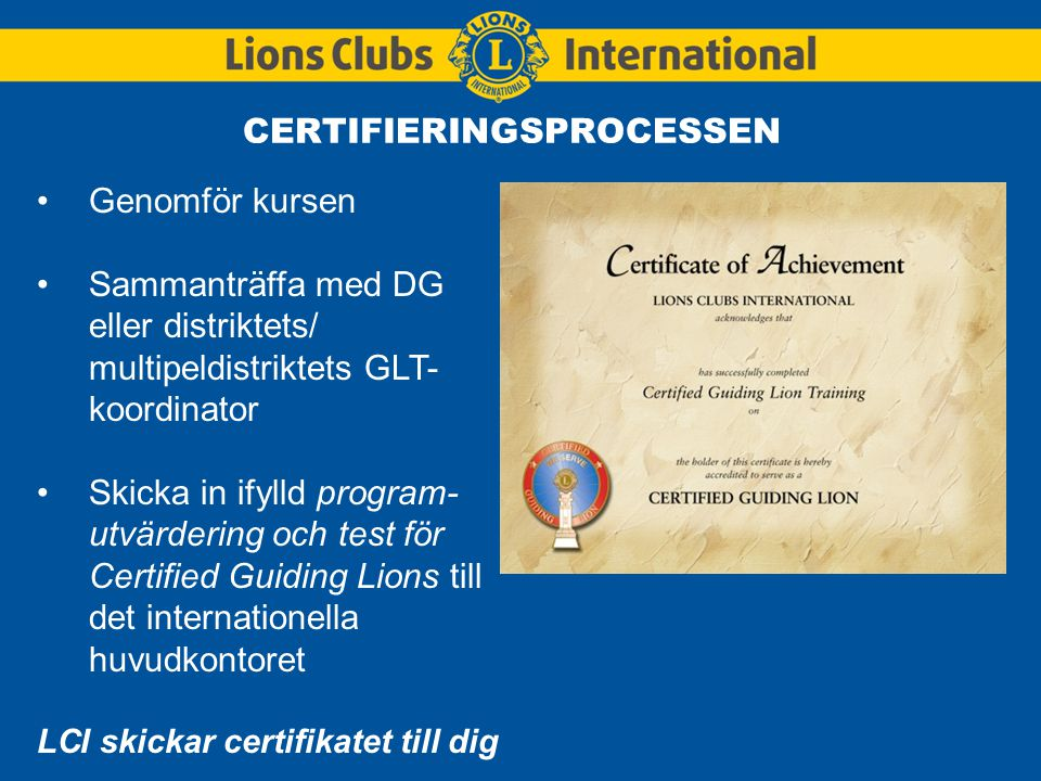 CERTIFIERINGSPROCESSEN Genomför kursen Sammanträffa med DG eller distriktets/ multipeldistriktets GLT- koordinator Skicka in ifylld program- utvärdering och test för Certified Guiding Lions till det internationella huvudkontoret LCI skickar certifikatet till dig