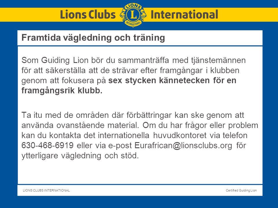 LIONS CLUBS INTERNATIONALCertified Guiding Lion Framtida vägledning och träning Som Guiding Lion bör du sammanträffa med tjänstemännen för att säkerställa att de strävar efter framgångar i klubben genom att fokusera på sex stycken kännetecken för en framgångsrik klubb.