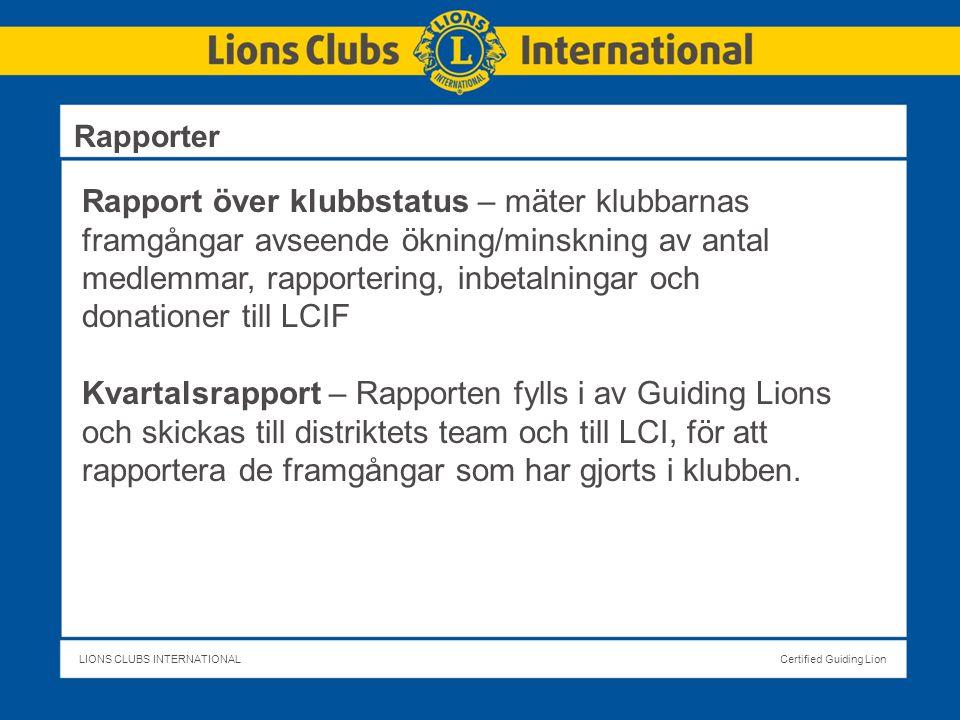 LIONS CLUBS INTERNATIONALCertified Guiding Lion Rapport över klubbstatus – mäter klubbarnas framgångar avseende ökning/minskning av antal medlemmar, rapportering, inbetalningar och donationer till LCIF Kvartalsrapport – Rapporten fylls i av Guiding Lions och skickas till distriktets team och till LCI, för att rapportera de framgångar som har gjorts i klubben.
