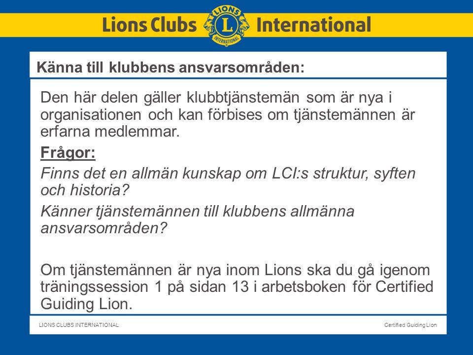 LIONS CLUBS INTERNATIONALCertified Guiding Lion Den här delen gäller klubbtjänstemän som är nya i organisationen och kan förbises om tjänstemännen är erfarna medlemmar.