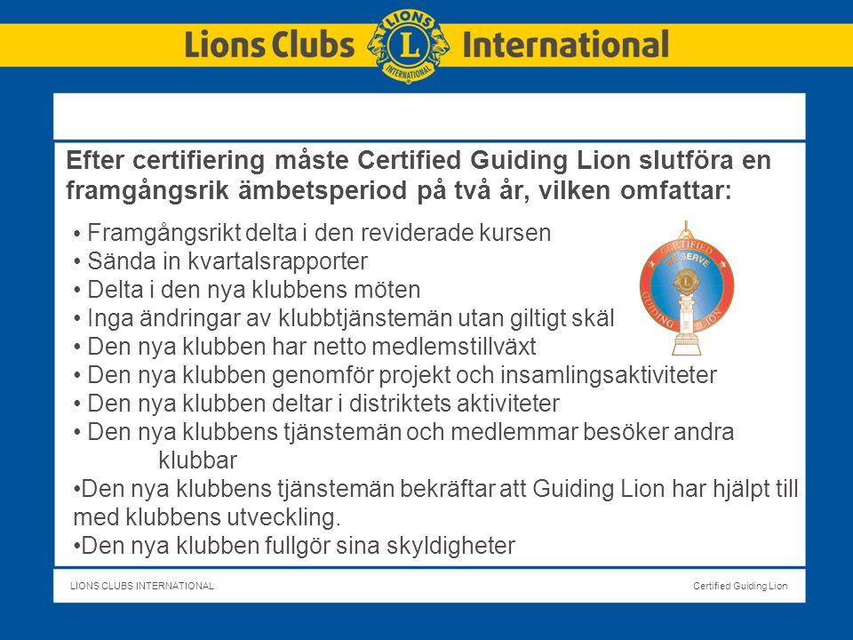 LIONS CLUBS INTERNATIONALCertified Guiding Lion Efter certifiering måste Certified Guiding Lion slutföra en framgångsrik ämbetsperiod på två år, vilken omfattar: Framgångsrikt delta i den reviderade kursen Sända in kvartalsrapporter Delta i den nya klubbens möten Inga ändringar av klubbtjänstemän utan giltigt skäl Den nya klubben har netto medlemstillväxt Den nya klubben genomför projekt och insamlingsaktiviteter Den nya klubben deltar i distriktets aktiviteter Den nya klubbens tjänstemän och medlemmar besöker andra klubbar Den nya klubbens tjänstemän bekräftar att Guiding Lion har hjälpt till med klubbens utveckling.