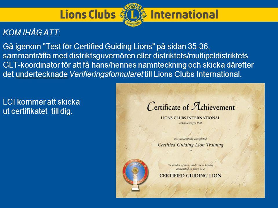 KOM IHÅG ATT: Gå igenom Test för Certified Guiding Lions på sidan 35-36, sammanträffa med distriktsguvernören eller distriktets/multipeldistriktets GLT-koordinator för att få hans/hennes namnteckning och skicka därefter det undertecknade Verifieringsformuläret till Lions Clubs International.