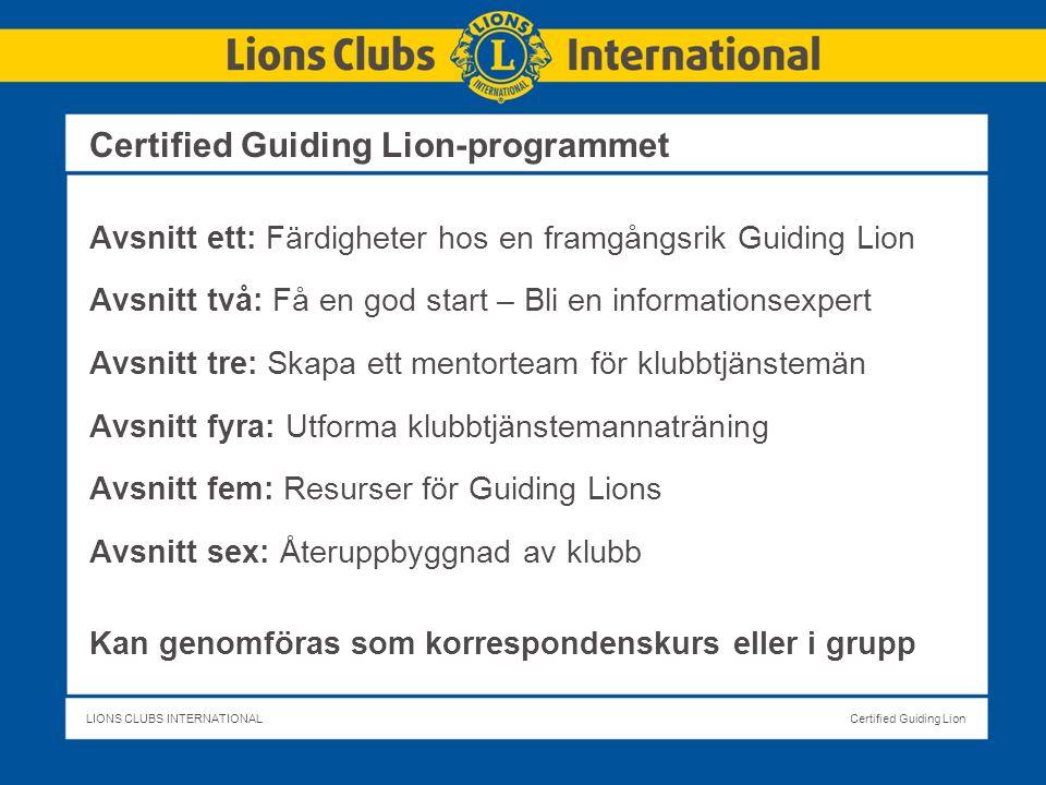 LIONS CLUBS INTERNATIONALCertified Guiding Lion Certified Guiding Lion-programmet Avsnitt ett: Färdigheter hos en framgångsrik Guiding Lion Avsnitt två: Få en god start – Bli en informationsexpert Avsnitt tre: Skapa ett mentorteam för klubbtjänstemän Avsnitt fyra: Utforma klubbtjänstemannaträning Avsnitt fem: Resurser för Guiding Lions Avsnitt sex: Återuppbyggnad av klubb Kan genomföras som korrespondenskurs eller i grupp