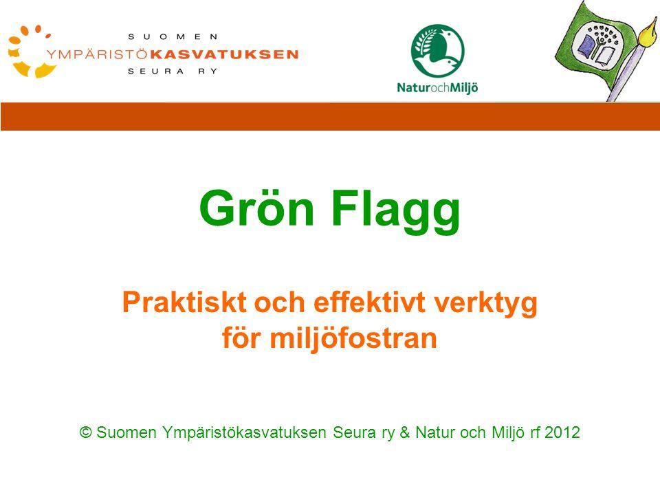 Grön Flagg Praktiskt och effektivt verktyg för miljöfostran © Suomen Ympäristökasvatuksen Seura ry & Natur och Miljö rf 2012