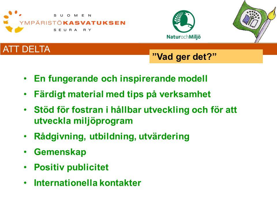 ATT DELTA En fungerande och inspirerande modell Färdigt material med tips på verksamhet Stöd för fostran i hållbar utveckling och för att utveckla miljöprogram Rådgivning, utbildning, utvärdering Gemenskap Positiv publicitet Internationella kontakter Vad ger det