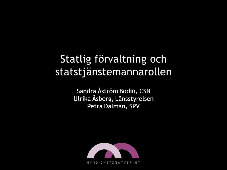 Statlig förvaltning och statstjänstemannarollen Sandra Åström Bodin, CSN Ulrika Åsberg, Länsstyrelsen Petra Dalman, SPV