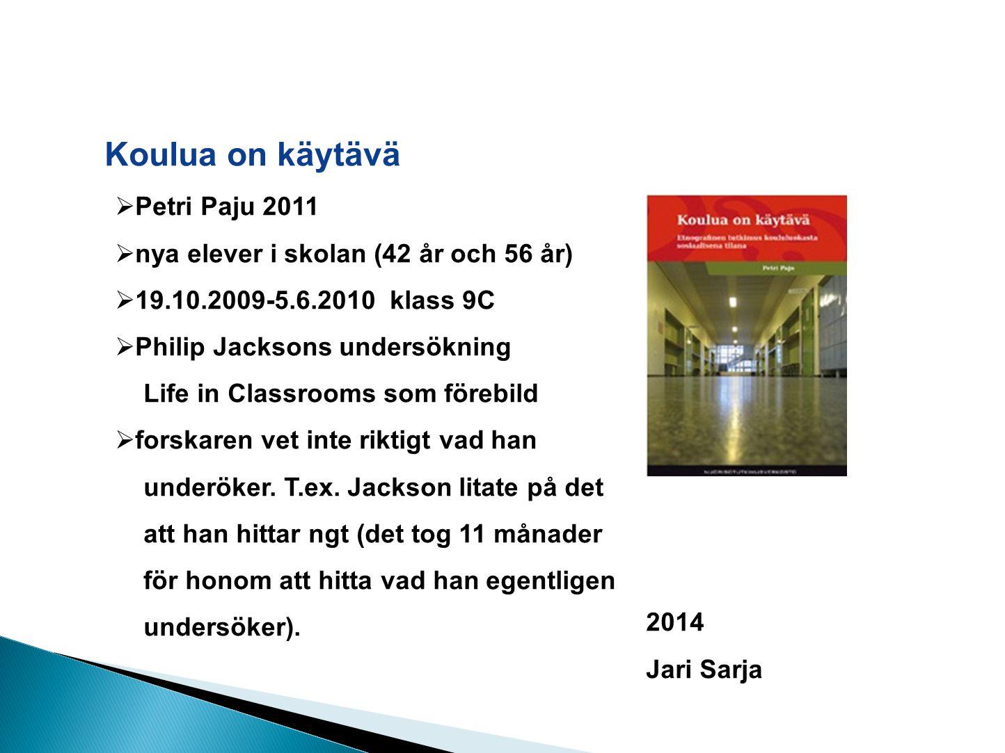 Koulua on käytävä 2014 Jari Sarja  Petri Paju 2011  nya elever i skolan (42 år och 56 år)  19.10.2009-5.6.2010 klass 9C  Philip Jacksons undersökning Life in Classrooms som förebild  forskaren vet inte riktigt vad han underöker.