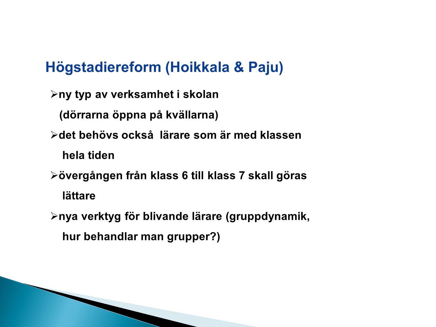 Högstadiereform (Hoikkala & Paju)  ny typ av verksamhet i skolan (dörrarna öppna på kvällarna)  det behövs också lärare som är med klassen hela tiden  övergången från klass 6 till klass 7 skall göras lättare  nya verktyg för blivande lärare (gruppdynamik, hur behandlar man grupper )