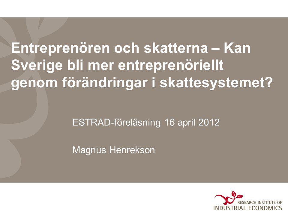 Entreprenören och skatterna – Kan Sverige bli mer entreprenöriellt genom förändringar i skattesystemet? ESTRAD-föreläsning 16 april 2012 Magnus Henrek