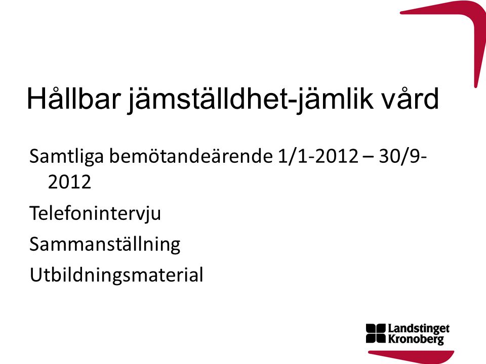Hållbar jämställdhet-jämlik vård Samtliga bemötandeärende 1/1-2012 – 30/9- 2012 Telefonintervju Sammanställning Utbildningsmaterial
