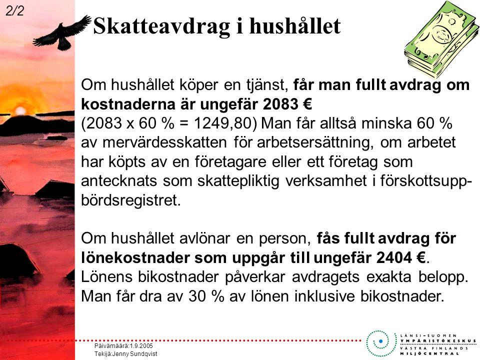 Päivämäärä:1.9.2005 Tekijä:Jenny Sundqvist Skatteavdrag i hushållet Om hushållet köper en tjänst, får man fullt avdrag om kostnaderna är ungefär 2083 € (2083 x 60 % = 1249,80) Man får alltså minska 60 % av mervärdesskatten för arbetsersättning, om arbetet har köpts av en företagare eller ett företag som antecknats som skattepliktig verksamhet i förskottsupp- bördsregistret.