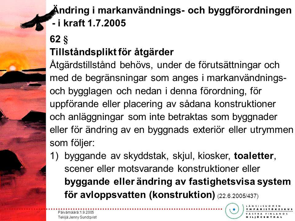 Päivämäärä:1.9.2005 Tekijä:Jenny Sundqvist Ändring i markanvändnings- och byggförordningen - i kraft 1.7.2005 62 § Tillståndsplikt för åtgärder Åtgärdstillstånd behövs, under de förutsättningar och med de begränsningar som anges i markanvändnings- och bygglagen och nedan i denna förordning, för uppförande eller placering av sådana konstruktioner och anläggningar som inte betraktas som byggnader eller för ändring av en byggnads exteriör eller utrymmen som följer: 1)byggande av skyddstak, skjul, kiosker, toaletter, scener eller motsvarande konstruktioner eller byggande eller ändring av fastighetsvisa system för avloppsvatten (konstruktion) (22.6.2005/437)